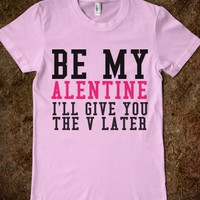 BE MY ALENTINE I'LL GIVE YOU THE V LATER