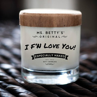 Ms. Betty's Original Bad-Ass Candles - I F'N Love You - Especially Naked