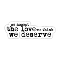 We accept the love we think we deserve.