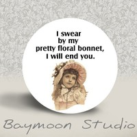 I Swear By My Pretty Floral Bonnet I will End You by BAYMOONSTUDIO