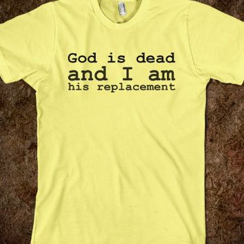 GOD IS DEAD AND I AM HIS REPLACEMENT
