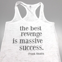 The Best Revenge is Massive Success Tank Top. Frank Sinatra Tank Top. Workout Burnout Tank Top. Running Tank Top. Motivational Tank Top.