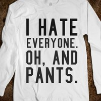 I HATE EVERYONE. AND PANTS.