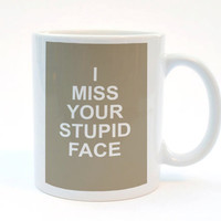 I Miss Your Stupid Face, Funny Mug, 11 oz Mug, Humorous Mug, Best Friend Gift