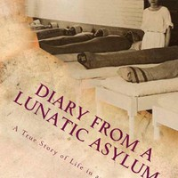 Diary from a Lunatic Asylum: A True Story of Life in an Asylum