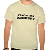 You're My DENSITY - Funny Shirt with a quote from Back To The Future. Clothing for men, women & children, especially those who love physics