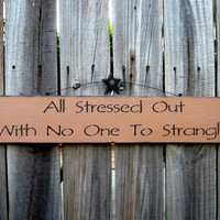 All Stressed Out With No One To Strangle Sign by SuzsCountryPrims