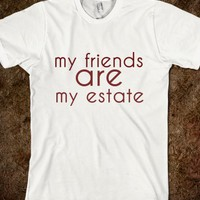 My friends are my estate.