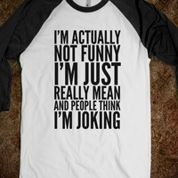 I'M ACTUALLY NOT FUNNY. I'M JUST REALLY MEAN AND PEOPLE THINK I'M JOKING SHIRT (IDD092257)