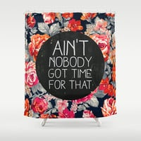 Ain't Nobody Got Time For That Shower Curtain by Sara Eshak