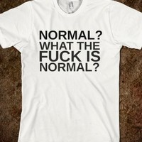NORMAL?WHAT THE FUCK IS NORMAL? - glamfoxx.com - Skreened T-shirts, Organic Shirts, Hoodies, Kids Tees, Baby One-Pieces and Tote Bags