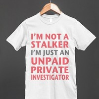 I'M NOT A STALKER I'M JUST AN UNPAID PRIVATE INVESTIGATOR
