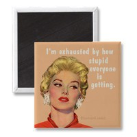 stupid exhausted refrigerator magnet from Zazzle.com