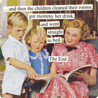 Anne Taintor - ...and then the children cleaned their rooms, got mommy her drink, and went straight to bed. The End.