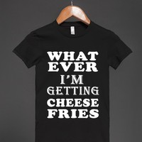 whatever i'm getting cheese fries jrs-jh - glamfoxx.com - Skreened T-shirts, Organic Shirts, Hoodies, Kids Tees, Baby One-Pieces and Tote Bags