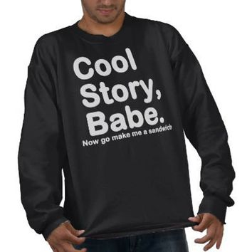 ORIGINAL Cool Story Babe Now go make me a sandwich Pullover Sweatshirts from Zazzle.com