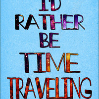 I'd Rather Be Time Traveling Poster by Caffrin25 on Etsy