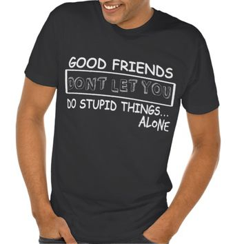 Good FRIENDS Don't LET You Do STUPID Things..ALONE