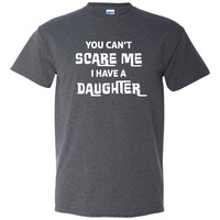You Can't Scare Me; I Have a Daughter Tshirt, daughter tshirt, gift for dad, father tshirt, Funny tshirt, humor tshirt, trendy tshirt B-306