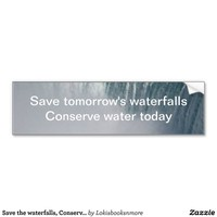 Save the waterfalls, Conserve water Bumper Sticker from Zazzle.com