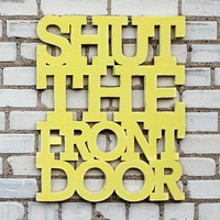 Shut the front door 18x22 handmade sign