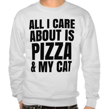 ALL I CARE ABOUT IS PIZZA & MY CAT SWEATSHIRT