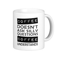 coffee doesn't ask questions coffee understands