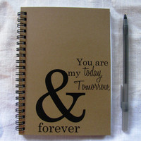 You are my today, tomorrow, & forever- 5 x 7 journal