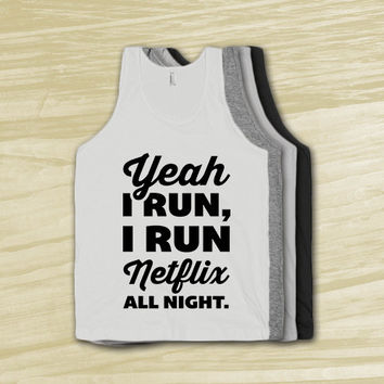 Yeah I Run, I Run Netflix All Night - funny workout shirt, lazy, jokes, just kidding, sattire, humor, tank tops, t shirt, american apparel.