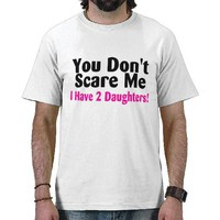 You Dont Scare Me I Have Two Daughters T Shirts from