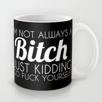 I'm Not Always a Bitch Just Kidding Go Fuck Yourself Mug by Glamfoxx | Society6