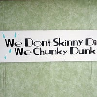 We don&#x27;t skinny dip we chunky dunk wooden signs