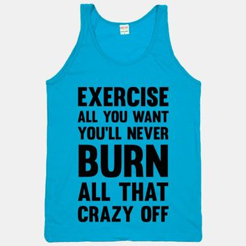 Exercise All You Want You'll Never Burn All That Crazy Off