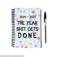 Planner 2014 / 2015 - The Year Shit Gets Done - Floral Flowers 18 Month Daily Student Agenda Weekly College Motivational