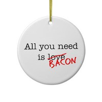 Bacon All You Need Christmas Tree Ornament from Zazzle.com