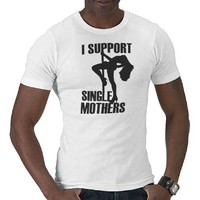 I Support Single Mothers Dark T Shirts from Zazzle.com