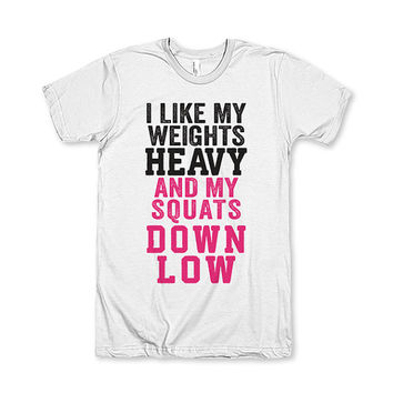 I Like My Weights Heavy And My Squats Down Low