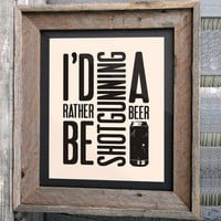 Beer Art Print - 8x10 - &quot;I&#x27;d rather be shotgunning a beer&quot; - Typographic