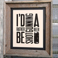 "Beer Art Print - 8x10 - ""I'd rather be shotgunning a beer"" - Typographic"