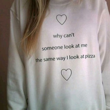 Why Cant Someone Look At Me The Same Way I look At Pizza Sweater White Crewneck sweatshirt  Tumblr Saying Sweater Oversized Jumper
