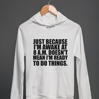 JUST BECAUSE I'M AWAKE AT 8AM DOESN'T MEAN I'M READY TO DO THINGS | Hoodie | Skreened