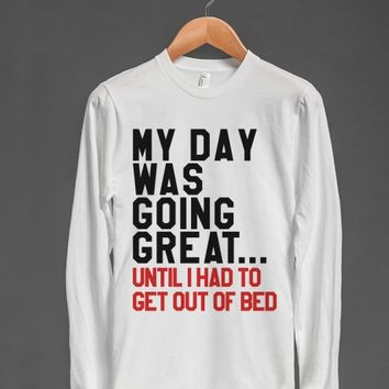 MY DAY WAS GOING GREAT UNTIL I HAD TO GET OUT OF BED LONG SLEEVE TEE | Long Sleeve Tee | Skreened
