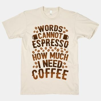 Words Cannot Espresso How Much I Need Coffee