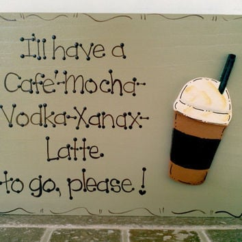 "Hand Painted Wooden Sign, "" I'll have a Cafe' Mocha Vodka Xanax Latte to go please."""