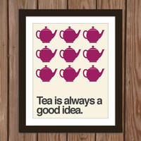 Tea quote poster print: Tea is always a good idea.