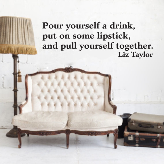 Liz Taylor Vinyl wall quote Pour Yourself a Drink