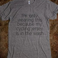 I'm only wearing this... cycling - Workout Shirts