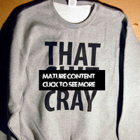That Sh&% Cray mature Sweatshirt Limited Print All Sizes s, m, l, xl, xxl, xxxl 0001