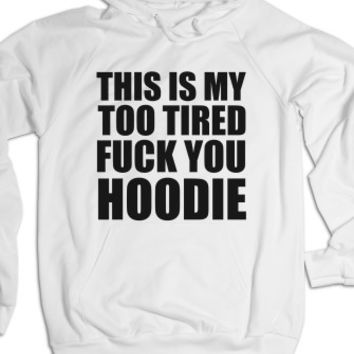 THIS IS MY TOO TIRED FUCK YOU HOODIE
