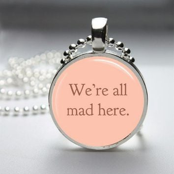 We're All Mad Here Alice In Wonderland Glass Tile Bezel Round Pendant